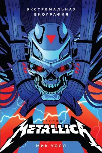 Подарочные издания. Музыка - Мик Уолл - Metallica. Экстремальная биография группы [2019, FB2, RUS]