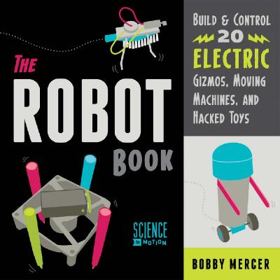 The Robot Book   Build & Control 20 Electric Gizmos Moving Machines And Hacked Toys