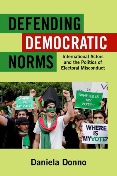 Defending Democratic Norms International Actors and the Politics of Electoral Misc...