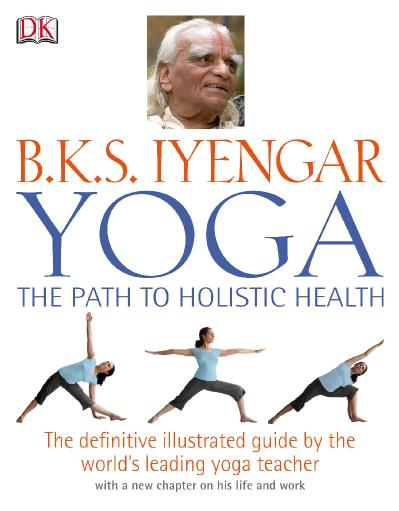 B K S  Iyengar Yoga The Path to Holistic Health