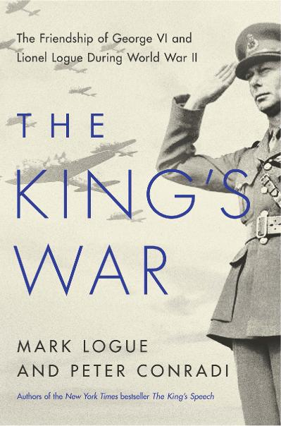 The King's War The Friendship of George VI and Lionel Logue During World War II