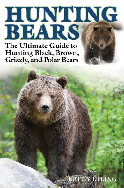 Hunting Bears The Ultimate Guide to Hunting Black, Brown, Grizzly, and Polar Bears