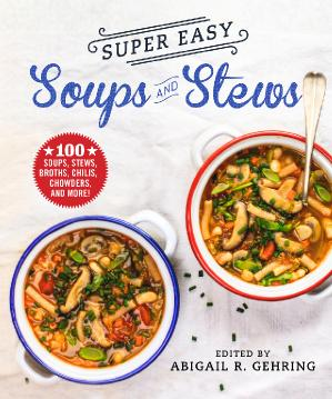 Super Easy Soups and Stews 100 Soups, Stews, Broths, Chilis, Chowders, and More!